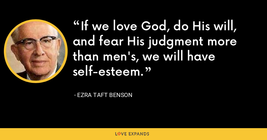 If we love God, do His will, and fear His judgment more than men's, we will have self-esteem. - Ezra Taft Benson