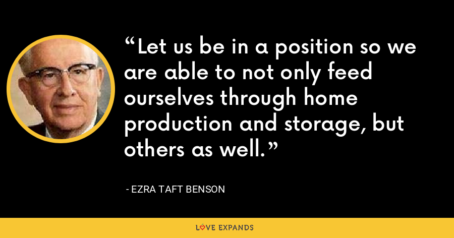 Let us be in a position so we are able to not only feed ourselves through home production and storage, but others as well. - Ezra Taft Benson