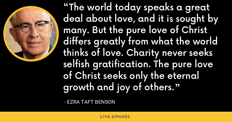 The world today speaks a great deal about love, and it is sought by many. But the pure love of Christ differs greatly from what the world thinks of love. Charity never seeks selfish gratification. The pure love of Christ seeks only the eternal growth and joy of others. - Ezra Taft Benson