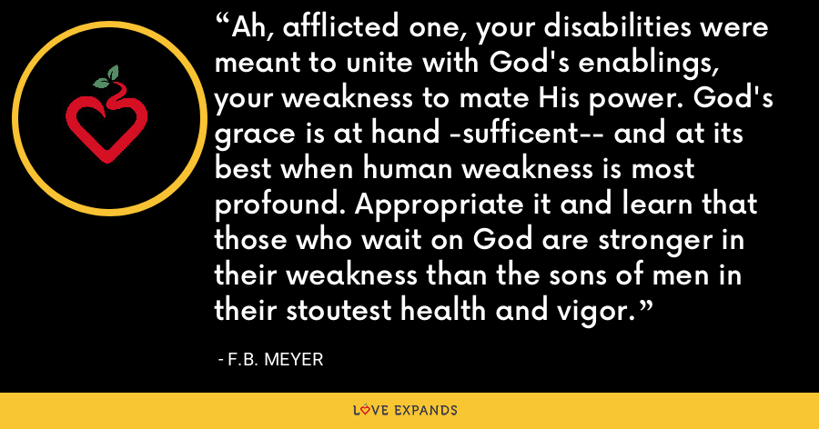 Ah, afflicted one, your disabilities were meant to unite with God's enablings, your weakness to mate His power. God's grace is at hand -sufficent-- and at its best when human weakness is most profound. Appropriate it and learn that those who wait on God are stronger in their weakness than the sons of men in their stoutest health and vigor. - F.B. Meyer