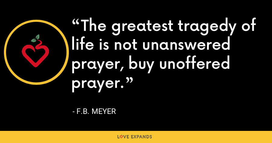 The greatest tragedy of life is not unanswered prayer, buy unoffered prayer. - F.B. Meyer