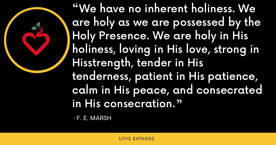 We have no inherent holiness. We are holy as we are possessed by the Holy Presence. We are holy in His holiness, loving in His love, strong in Hisstrength, tender in His tenderness, patient in His patience, calm in His peace, and consecrated in His consecration. - F. E. Marsh