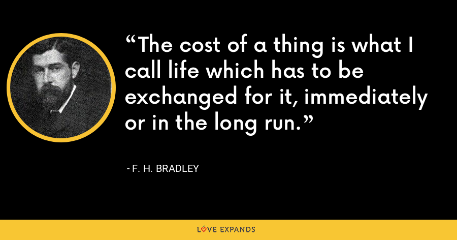 The cost of a thing is what I call life which has to be exchanged for it, immediately or in the long run. - F. H. Bradley