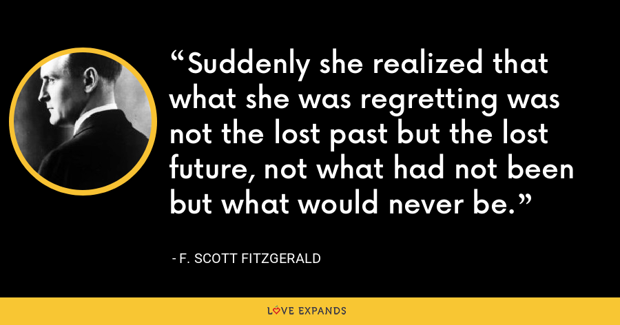 Suddenly she realized that what she was regretting was not the lost past but the lost future, not what had not been but what would never be. - F. Scott Fitzgerald