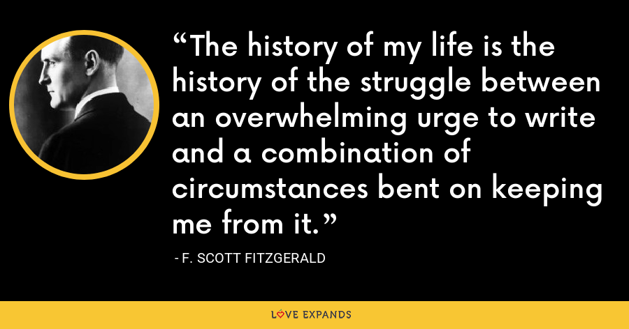 The history of my life is the history of the struggle between an overwhelming urge to write and a combination of circumstances bent on keeping me from it. - F. Scott Fitzgerald