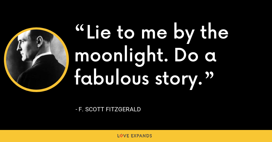 Lie to me by the moonlight. Do a fabulous story. - F. Scott Fitzgerald