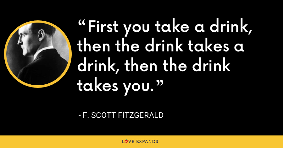 First you take a drink, then the drink takes a drink, then the drink takes you. - F. Scott Fitzgerald