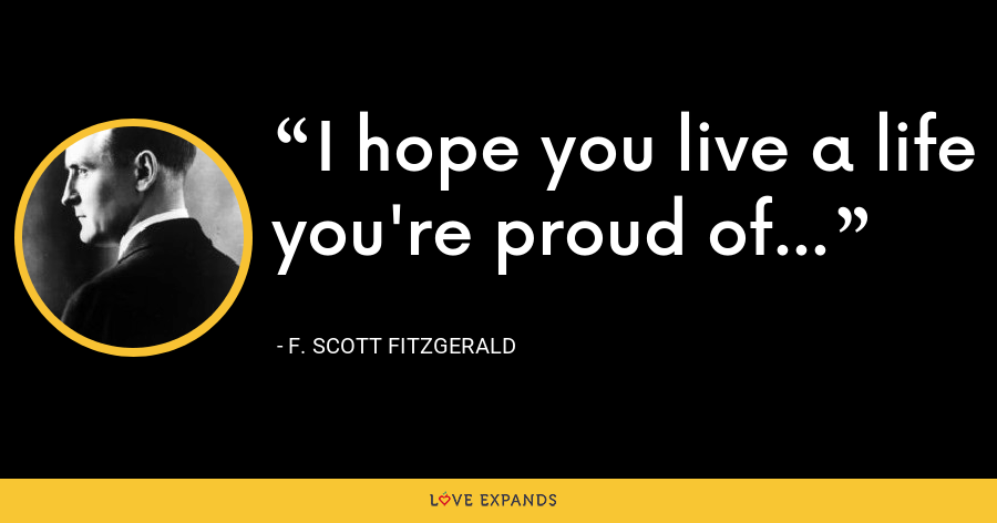 I hope you live a life you're proud of... - F. Scott Fitzgerald