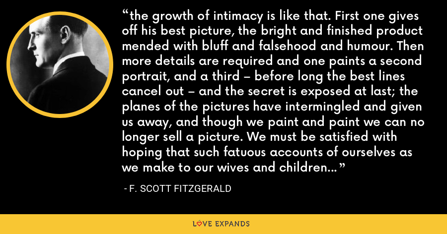the growth of intimacy is like that. First one gives off his best picture, the bright and finished product mended with bluff and falsehood and humour. Then more details are required and one paints a second portrait, and a third – before long the best lines cancel out – and the secret is exposed at last; the planes of the pictures have intermingled and given us away, and though we paint and paint we can no longer sell a picture. We must be satisfied with hoping that such fatuous accounts of ourselves as we make to our wives and children and business associates are accepted as true - F. Scott Fitzgerald