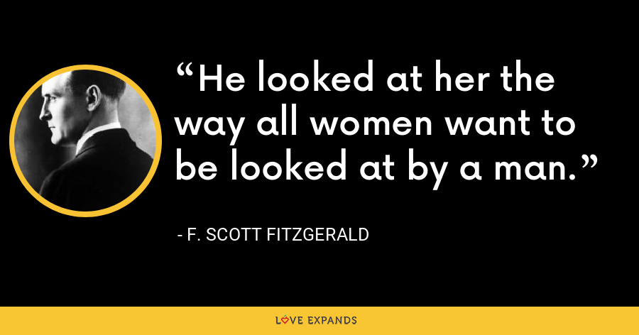 He looked at her the way all women want to be looked at by a man. - F. Scott Fitzgerald