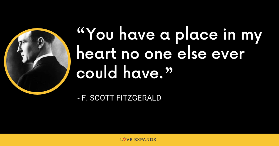 You have a place in my heart no one else ever could have. - F. Scott Fitzgerald
