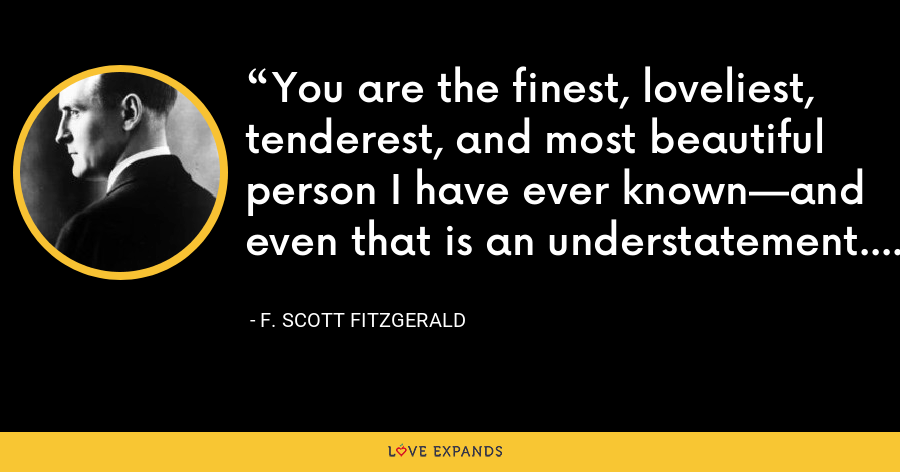 You are the finest, loveliest, tenderest, and most beautiful person I have ever known—and even that is an understatement. - F. Scott Fitzgerald