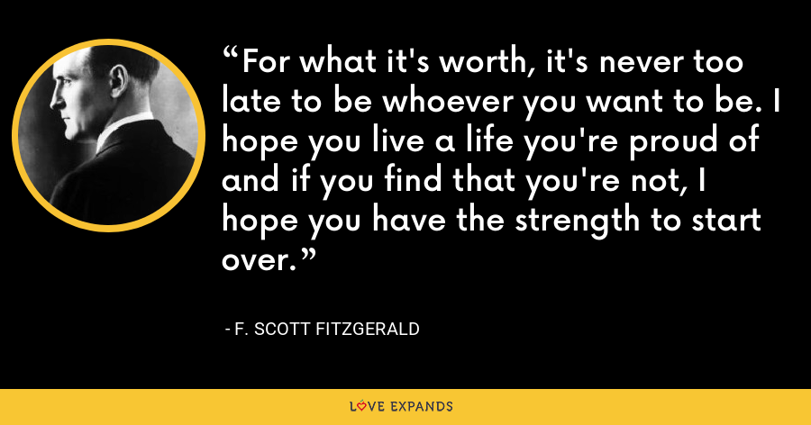 For what it's worth, it's never too late to be whoever you want to be. I hope you live a life you're proud of and if you find that you're not, I hope you have the strength to start over. - F. Scott Fitzgerald