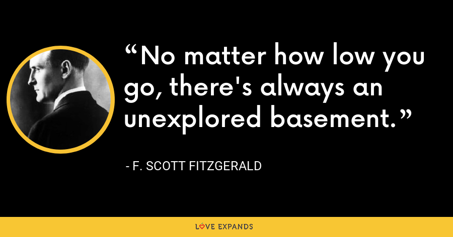 No matter how low you go, there's always an unexplored basement. - F. Scott Fitzgerald