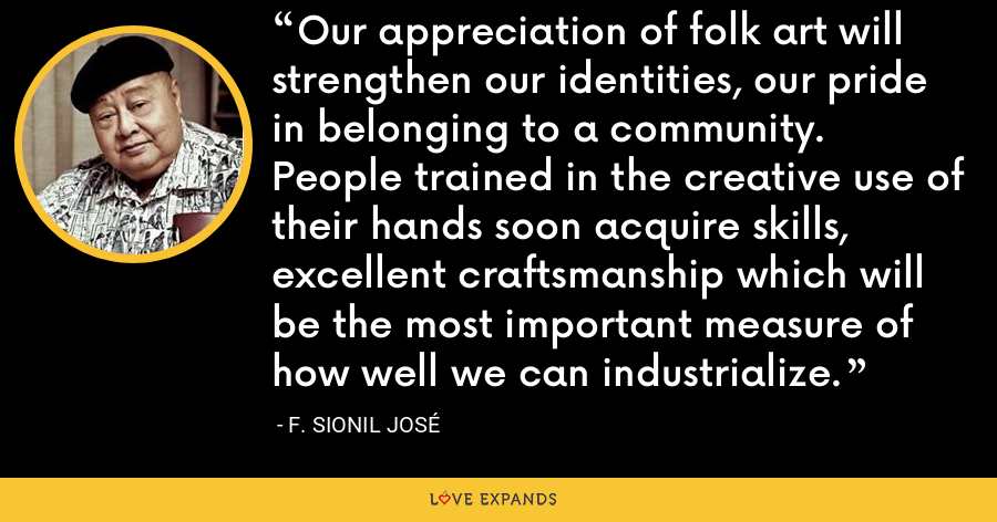 Our appreciation of folk art will strengthen our identities, our pride in belonging to a community. People trained in the creative use of their hands soon acquire skills, excellent craftsmanship which will be the most important measure of how well we can industrialize. - F. Sionil Jose