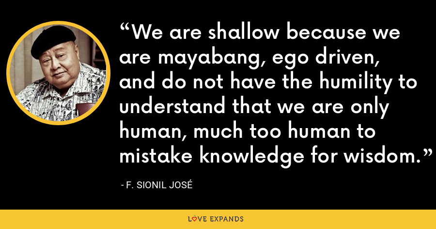 We are shallow because we are mayabang, ego driven, and do not have the humility to understand that we are only human, much too human to mistake knowledge for wisdom. - F. Sionil Jose