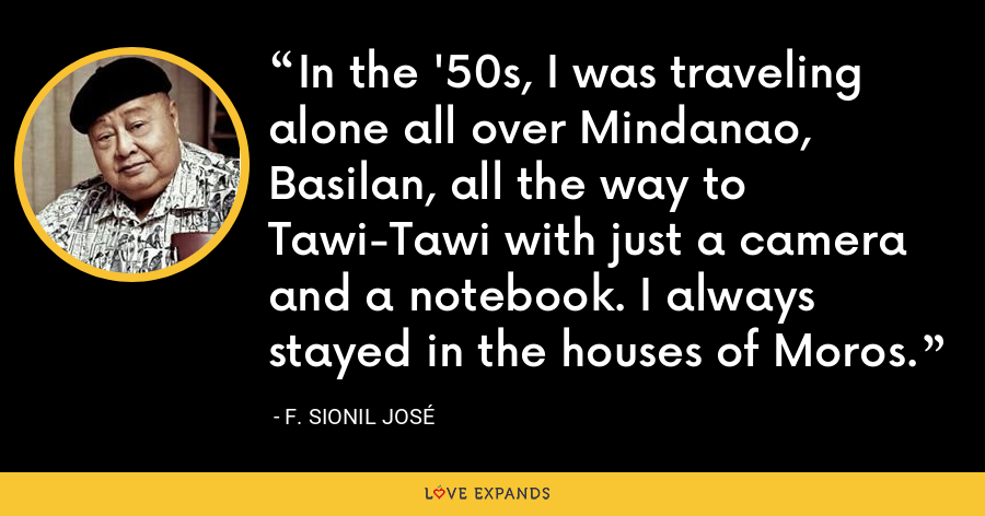 In the '50s, I was traveling alone all over Mindanao, Basilan, all the way to Tawi-Tawi with just a camera and a notebook. I always stayed in the houses of Moros. - F. Sionil Jose