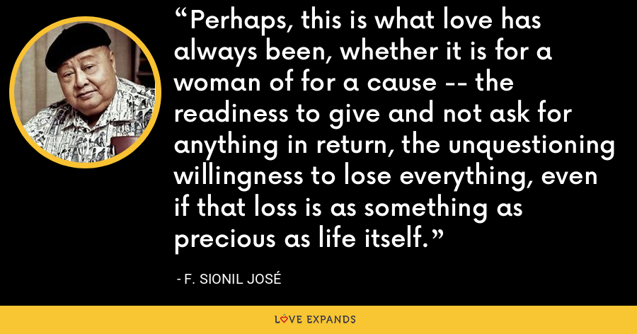 Perhaps, this is what love has always been, whether it is for a woman of for a cause -- the readiness to give and not ask for anything in return, the unquestioning willingness to lose everything, even if that loss is as something as precious as life itself. - F. Sionil Jose