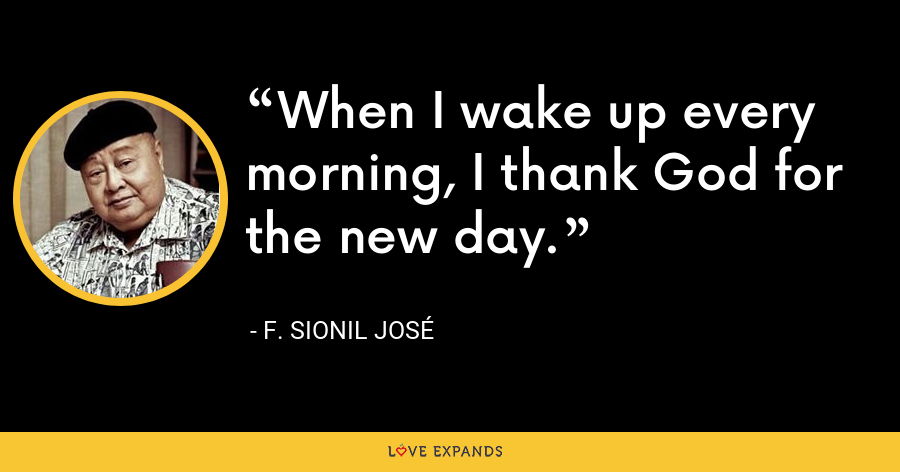 When I wake up every morning, I thank God for the new day. - F. Sionil Jose