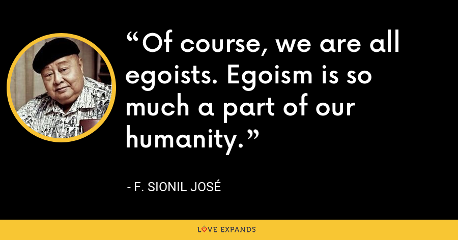 Of course, we are all egoists. Egoism is so much a part of our humanity. - F. Sionil Jose