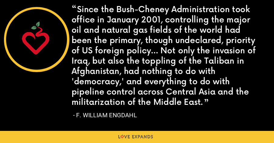 Since the Bush-Cheney Administration took office in January 2001, controlling the major oil and natural gas fields of the world had been the primary, though undeclared, priority of US foreign policy... Not only the invasion of Iraq, but also the toppling of the Taliban in Afghanistan, had nothing to do with 'democracy,' and everything to do with pipeline control across Central Asia and the militarization of the Middle East. - F. William Engdahl