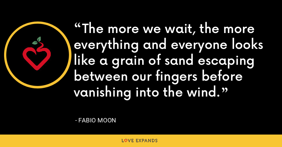 The more we wait, the more everything and everyone looks like a grain of sand escaping between our fingers before vanishing into the wind. - Fabio Moon