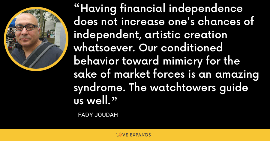Having financial independence does not increase one's chances of independent, artistic creation whatsoever. Our conditioned behavior toward mimicry for the sake of market forces is an amazing syndrome. The watchtowers guide us well. - Fady Joudah