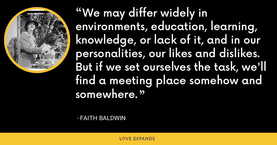 We may differ widely in environments, education, learning, knowledge, or lack of it, and in our personalities, our likes and dislikes. But if we set ourselves the task, we'll find a meeting place somehow and somewhere. - Faith Baldwin