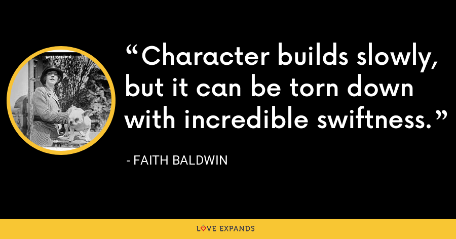 Character builds slowly, but it can be torn down with incredible swiftness. - Faith Baldwin