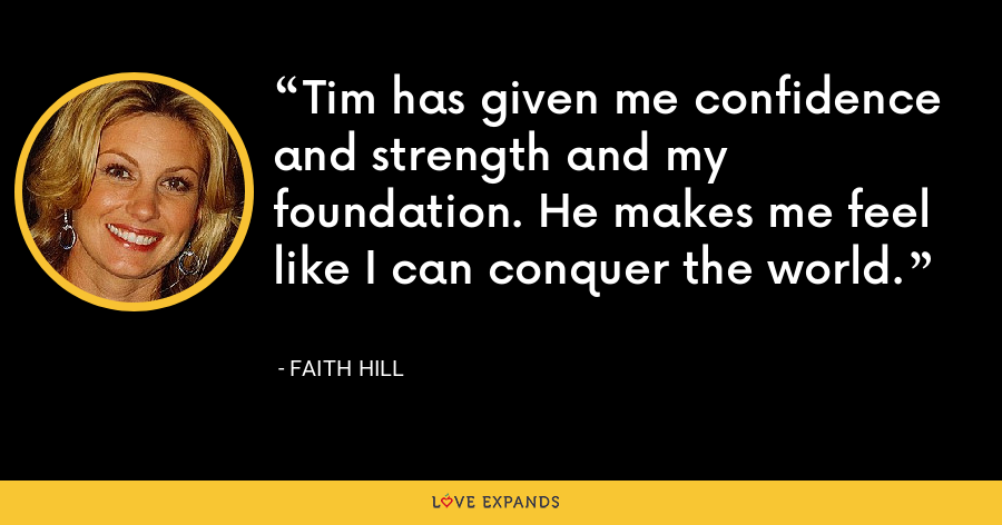 Tim has given me confidence and strength and my foundation. He makes me feel like I can conquer the world. - Faith Hill
