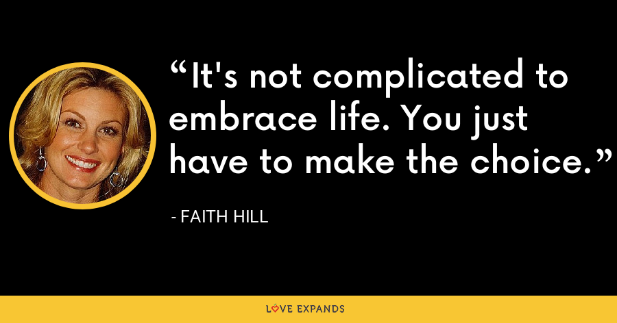 It's not complicated to embrace life. You just have to make the choice. - Faith Hill