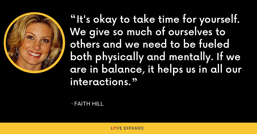It's okay to take time for yourself. We give so much of ourselves to others and we need to be fueled both physically and mentally. If we are in balance, it helps us in all our interactions. - Faith Hill