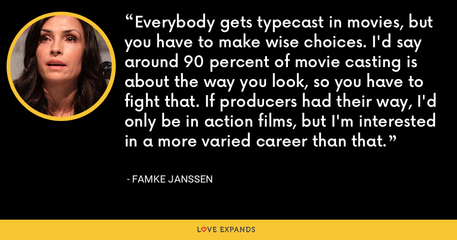 Everybody gets typecast in movies, but you have to make wise choices. I'd say around 90 percent of movie casting is about the way you look, so you have to fight that. If producers had their way, I'd only be in action films, but I'm interested in a more varied career than that. - Famke Janssen