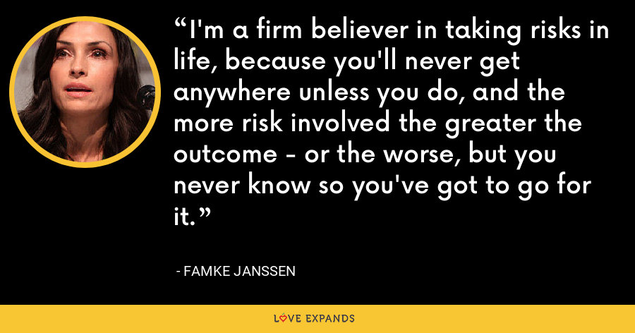 I'm a firm believer in taking risks in life, because you'll never get anywhere unless you do, and the more risk involved the greater the outcome - or the worse, but you never know so you've got to go for it. - Famke Janssen