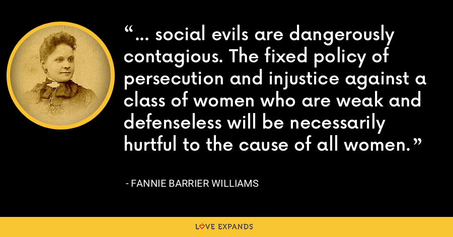 ... social evils are dangerously contagious. The fixed policy of persecution and injustice against a class of women who are weak and defenseless will be necessarily hurtful to the cause of all women. - Fannie Barrier Williams