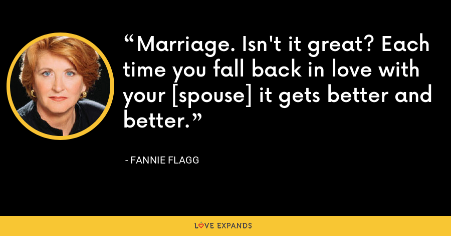 Marriage. Isn't it great? Each time you fall back in love with your [spouse] it gets better and better. - Fannie Flagg