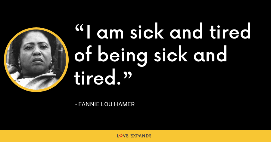 I am sick and tired of being sick and tired. - Fannie Lou Hamer