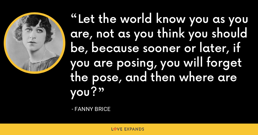 Let the world know you as you are, not as you think you should be, because sooner or later, if you are posing, you will forget the pose, and then where are you? - Fanny Brice