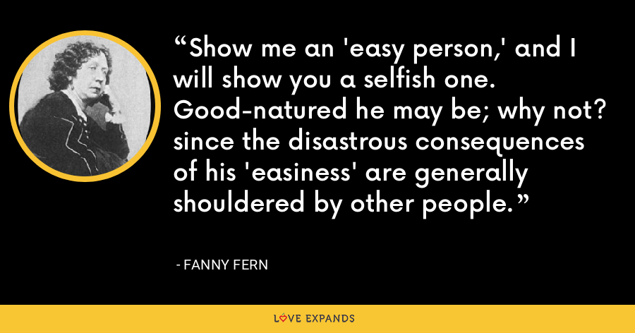 Show me an 'easy person,' and I will show you a selfish one. Good-natured he may be; why not? since the disastrous consequences of his 'easiness' are generally shouldered by other people. - Fanny Fern