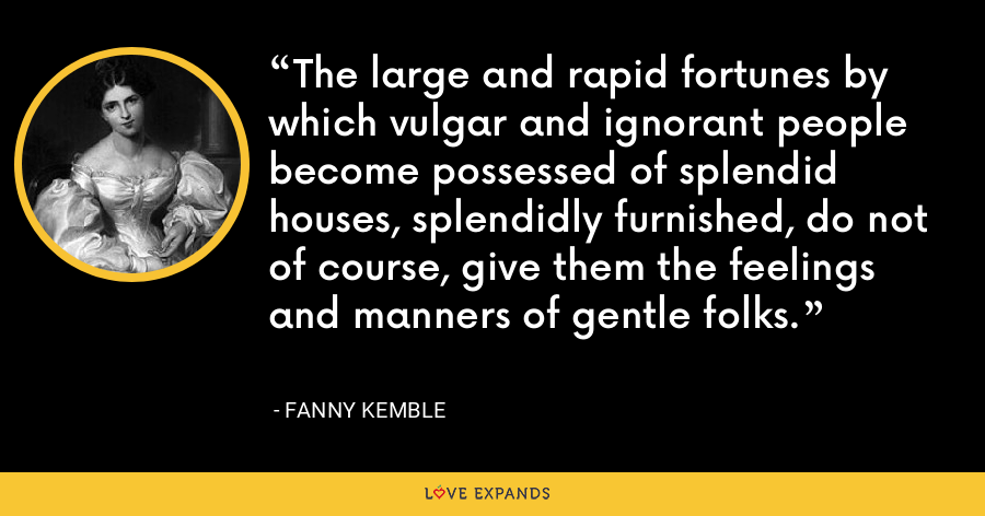 The large and rapid fortunes by which vulgar and ignorant people become possessed of splendid houses, splendidly furnished, do not of course, give them the feelings and manners of gentle folks. - Fanny Kemble