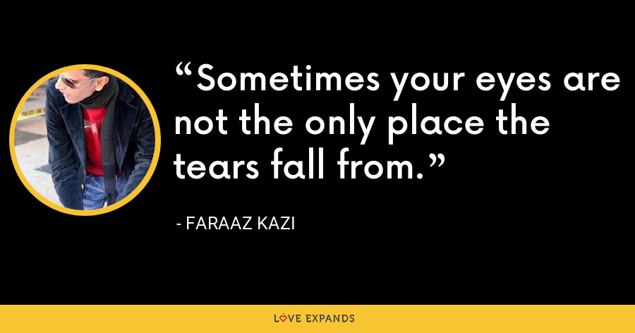 Sometimes your eyes are not the only place the tears fall from. - Faraaz Kazi