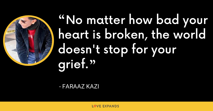 No matter how bad your heart is broken, the world doesn't stop for your grief. - Faraaz Kazi