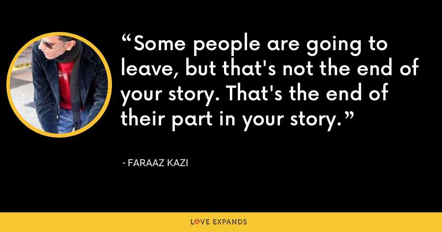 Some people are going to leave, but that's not the end of your story. That's the end of their part in your story. - Faraaz Kazi