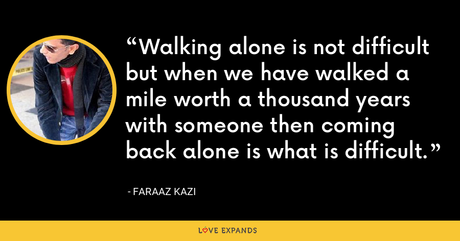 Walking alone is not difficult but when we have walked a mile worth a thousand years with someone then coming back alone is what is difficult. - Faraaz Kazi
