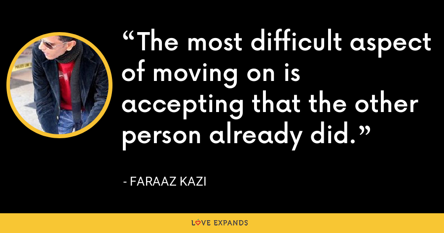 The most difficult aspect of moving on is accepting that the other person already did. - Faraaz Kazi