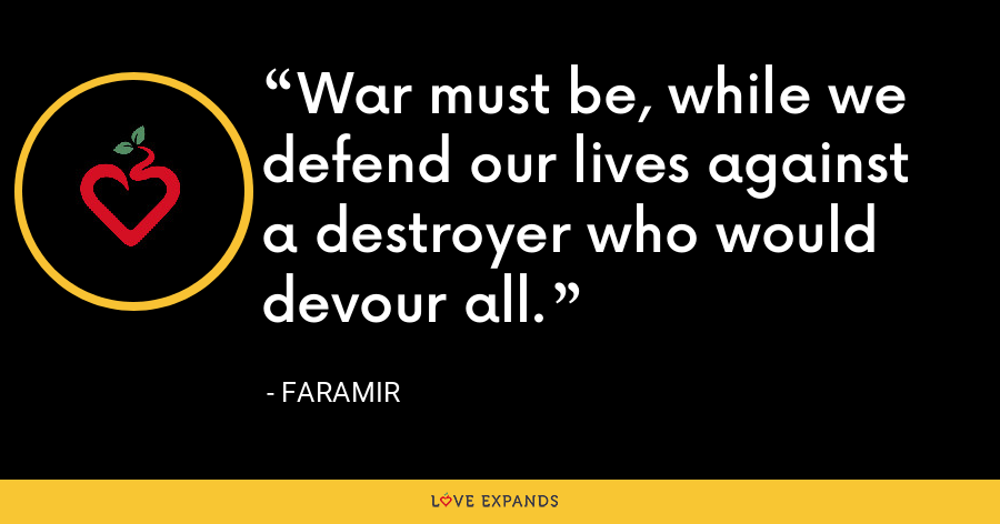 War must be, while we defend our lives against a destroyer who would devour all. - Faramir