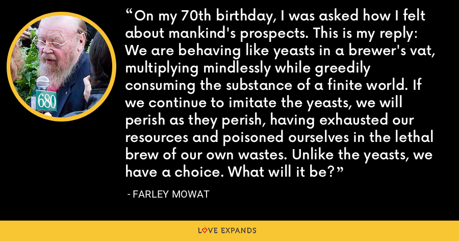 On my 70th birthday, I was asked how I felt about mankind's prospects. This is my reply: We are behaving like yeasts in a brewer's vat, multiplying mindlessly while greedily consuming the substance of a finite world. If we continue to imitate the yeasts, we will perish as they perish, having exhausted our resources and poisoned ourselves in the lethal brew of our own wastes. Unlike the yeasts, we have a choice. What will it be? - Farley Mowat