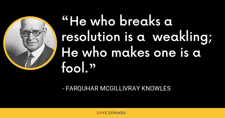 He who breaks a resolution is a weakling; He who makes one is a fool. - Farquhar McGillivray Knowles