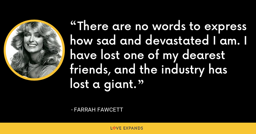There are no words to express how sad and devastated I am. I have lost one of my dearest friends, and the industry has lost a giant. - Farrah Fawcett