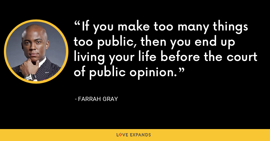 If you make too many things too public, then you end up living your life before the court of public opinion. - Farrah Gray